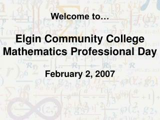 Welcome to… Elgin Community College Mathematics Professional Day February 2, 2007