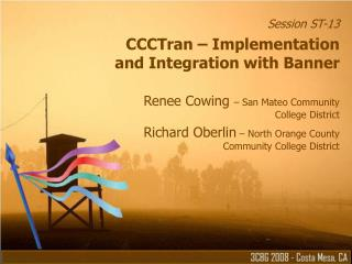 Session ST-13 CCCTran – Implementation and Integration with Banner Renee Cowing  – San Mateo Community  College Dist