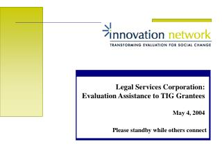 Legal Services Corporation: Evaluation Assistance to TIG Grantees May 4, 2004