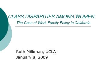 CLASS DISPARITIES AMONG WOMEN:  The Case of Work-Family Policy in California