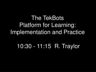 The TekBots Platform for Learning: Implementation and Practice  10:30 - 11:15  R. Traylor
