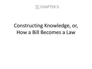 Constructing Knowledge, or,  How a Bill Becomes a Law