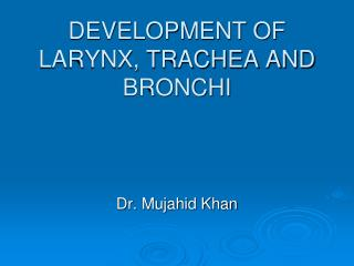 DEVELOPMENT OF LARYNX, TRACHEA AND BRONCHI