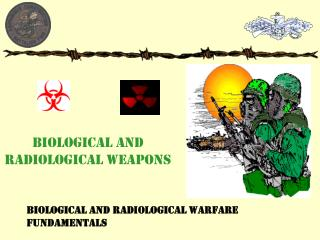 BIOLOGICAL AND RADIOLOGICAL WEAPONS
