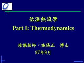 低溫熱流學 Part I: Thermodynamics 授課教師:施陽正 博士 97 年 9 月