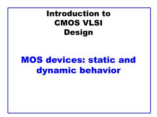 Introduction to CMOS VLSI Design MOS devices: static and dynamic behavior