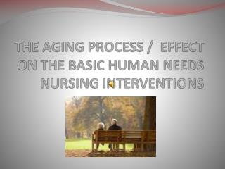 THE AGING PROCESS /  EFFECT ON THE BASIC HUMAN NEEDS NURSING INTERVENTIONS