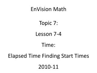 EnVision Math Topic 7: Lesson 7-4 Time: Elapsed Time Finding Start Times 2010-11