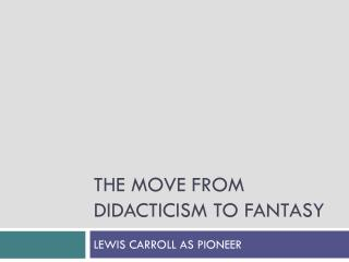 THE MOVE FROM DIDACTICISM TO FANTASY