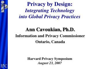 Ann Cavoukian, Ph.D. Information and Privacy Commissioner Ontario, Canada