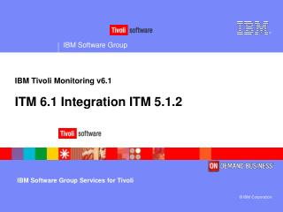 IBM T ivoli Monitoring v6.1 ITM 6.1 Integration ITM 5.1.2