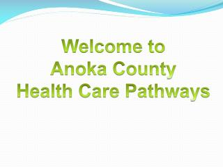 Welcome  to Anoka County  Health Care Pathways
