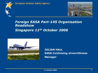 Foreign EASA Part-145 Organisation Roadshow Singapore 11 th  October 2006 	 			JULIAN HALL