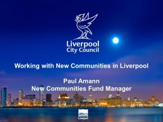 Working with New Communities in Liverpool Paul Amann New Communities Fund Manager