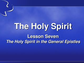 The Holy Spirit Lesson Seven The Holy Spirit in the General Epistles