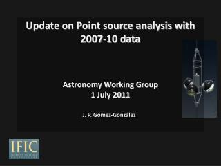 Update on Point source analysis with 2007-10 data Astronomy Working Group 1 July 2011