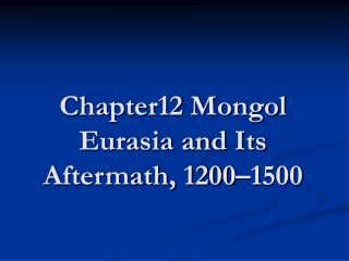 Chapter12 Mongol Eurasia and Its Aftermath, 1200–1500