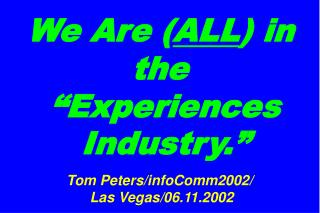 "We Are ( ALL ) in the  ""Experiences  Industry."" Tom Peters/infoComm2002/  Las Vegas/06.11.2002"