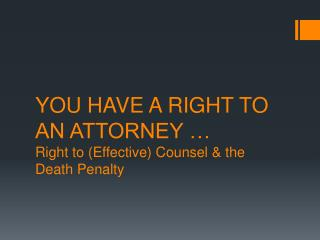 YOU HAVE A RIGHT TO AN ATTORNEY … Right to (Effective) Counsel & the Death Penalty