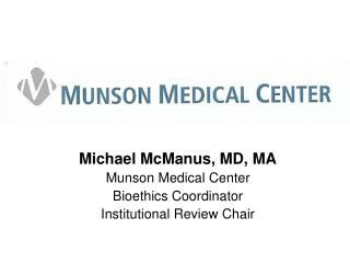Michael McManus, MD, MA Munson Medical Center Bioethics Coordinator Institutional Review Chair