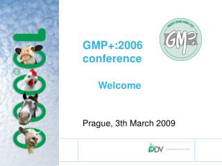 GMP+:2006 conference Welcome Prague, 3th March 2009