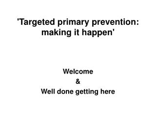 'Targeted primary prevention: making it happen'