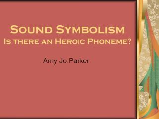 Sound Symbolism Is there an Heroic Phoneme?