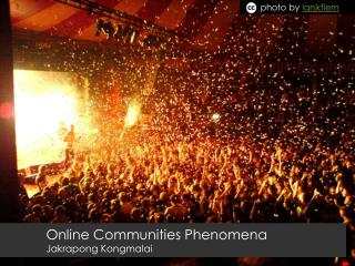 Online Communities Phenomena   Jakrapong Kongmalai