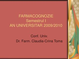 FARMACOGNOZIE Semestrul I  AN UNIVERSITAR 2009/2010