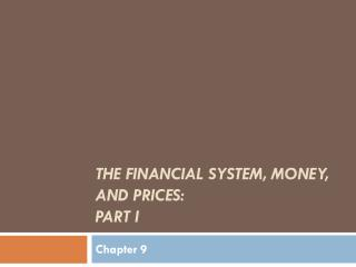 The Financial System, Money, and  Prices:  Part I
