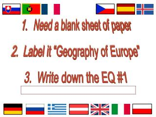 "Need a blank sheet of paper 2.  Label it ""Geography of Europe"" 3.  Write down the EQ #1"