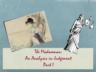 The Madwoman:  An Analysis in Judgement   Part I