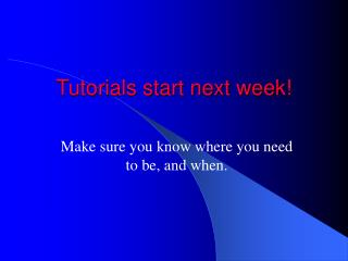 Tutorials start next week!