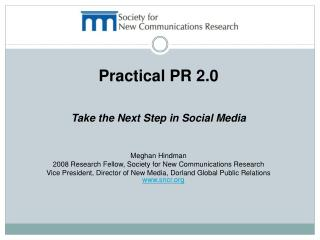 Practical PR 2.0  Take the Next Step in Social Media Meghan Hindman 2008 Research Fellow, Society for New Communications
