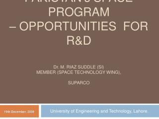 PAKISTAN' s  SPACE PROGRAM  – OPPORTUNITIES  FOR R&D D r . M. Riaz  suddle  (SI) member (space technology wing),  su