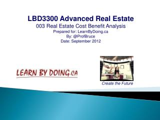 LBD3300 Advanced Real Estate 003 Real Estate Cost Benefit Analysis Prepared for: LearnByDoing