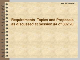 Requirements  Topics and Proposals as discussed at Session #4 of 802.20