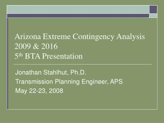 Arizona Extreme Contingency Analysis 2009 & 2016 5 th  BTA Presentation