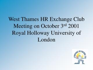 West Thames HR Exchange Club Meeting on October 3 rd  2001 Royal Holloway University of London