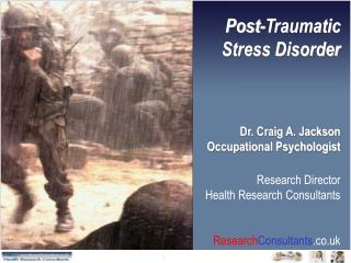 Post-Traumatic Stress Disorder Dr. Craig A. Jackson Occupational Psychologist Research Director Health Research Consulta