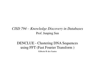 CISD 794 – Knowledge Discovery in Databases Prof. Junping Sun