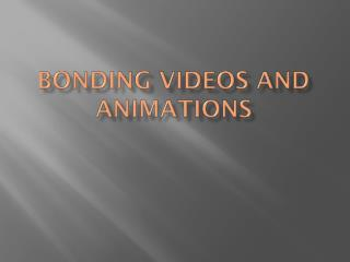 Bonding Videos and Animations