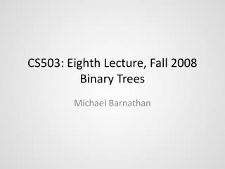 CS503: Eighth Lecture, Fall 2008 Binary Trees