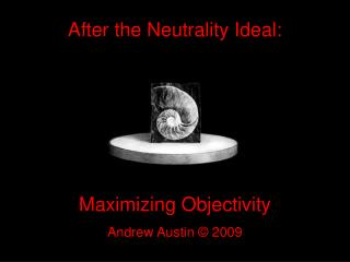 After the Neutrality Ideal: Maximizing Objectivity Andrew Austin © 2009
