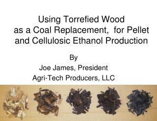 Using Torrefied Wood  as a Coal Replacement,  for Pellet and Cellulosic Ethanol Production