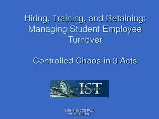 Hiring, Training, and Retaining:  Managing Student Employee Turnover Controlled Chaos in 3 Acts