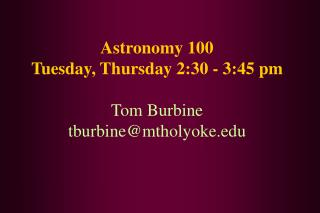 Astronomy 100 Tuesday, Thursday 2:30 - 3:45 pm Tom Burbine tburbine@mtholyoke
