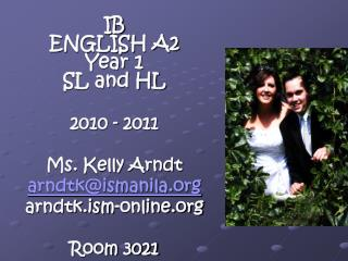 IB ENGLISH A2   Year 1 SL and HL 2010 - 2011 Ms. Kelly Arndt arndtk@ismanila