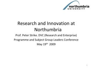 Research and Innovation at Northumbria Prof. Peter Strike. DVC (Research and Enterprise)