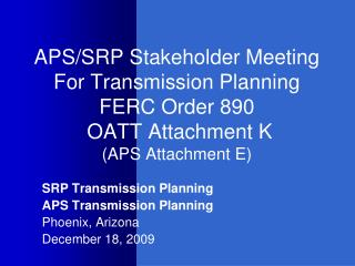 APS/SRP Stakeholder Meeting For Transmission Planning FERC Order 890  OATT Attachment K (APS Attachment E)